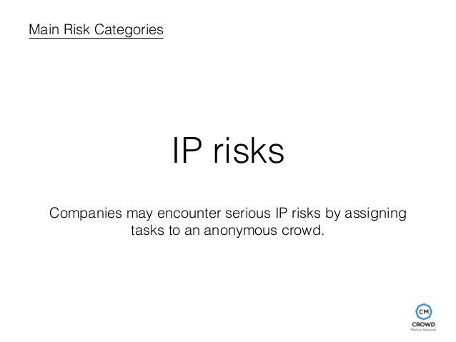 Main Risk Categories  IP risks  Companies may encounter serious IP risks by assigning  tasks to an anonymous crowd.