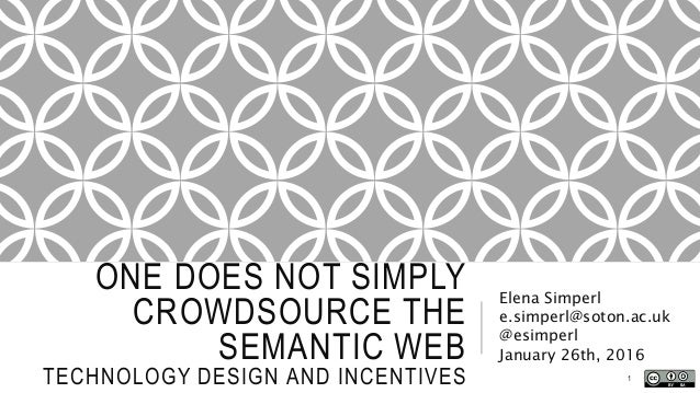 ONE DOES NOT SIMPLY CROWDSOURCE THE SEMANTIC WEB TECHNOLOGY DESIGN AND INCENTIVES Elena Simperl e.simperl@soton.ac.uk @esi...