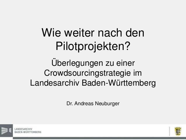 Wie weiter nach den Pilotprojekten? Überlegungen zu einer Crowdsourcingstrategie im Landesarchiv Baden-Württemberg Dr. And...