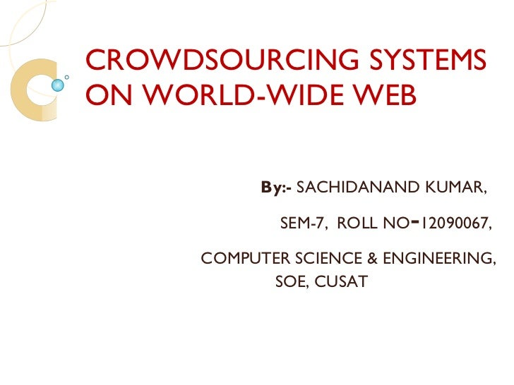 CROWDSOURCING SYSTEMS ON WORLD-WIDE WEB By:-  SACHIDANAND KUMAR, SEM-7,   ROLL NO - 12090067, COMPUTER SCIENCE & ENGINEERI...