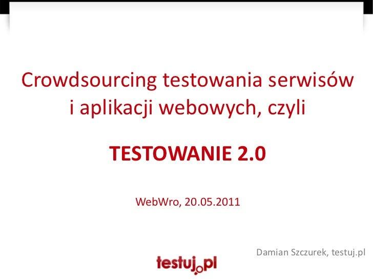 Crowdsourcing testowania serwisów    i aplikacji webowych, czyli        TESTOWANIE 2.0           WebWro, 20.05.2011       ...