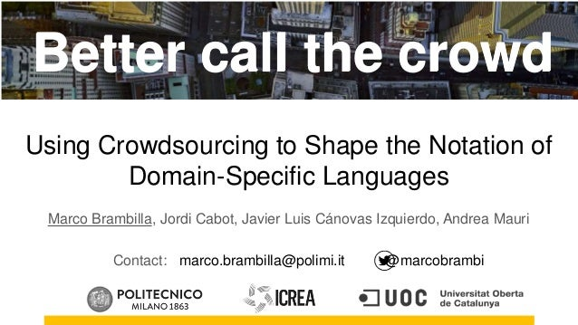 Brambilla, Cabot, Canovas, Mauri. Better Call the Crowd: Using Crowdsourcing to Shape the Notation of Domain-Specific Lang...