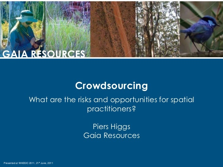 GAIA RESOURCES<br />Crowdsourcing<br />What are the risks and opportunities for spatial practitioners?<br />Piers Higgs<br...
