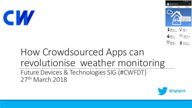 How Crowdsourced Apps can revolutionise weather monitoring Future Devices & Technologies SIG (#CWFDT) 27th March 2018 @3g4...
