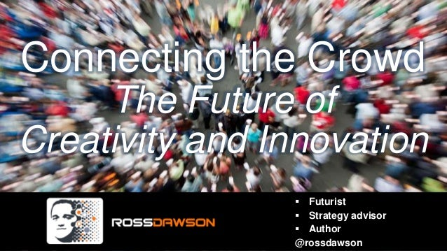 Connecting the CrowdThe Future ofCreativity and Innovation Futurist Strategy advisor Author@rossdawson