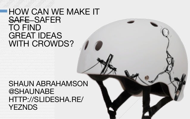 HOW CAN WE MAKE IT SAFE SAFER TO FIND GREAT IDEASWITH CROWDS?SHAUN ABRAHAMSON@SHAUNABEHTTP://SLIDESHA.RE/YEZNDS