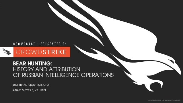 2017 CROWDSTRIKE, INC. ALL RIGHTS RESERVED. BEAR HUNTING: HISTORY AND ATTRIBUTION OF RUSSIAN INTELLIGENCE OPERATIONS DMITR...
