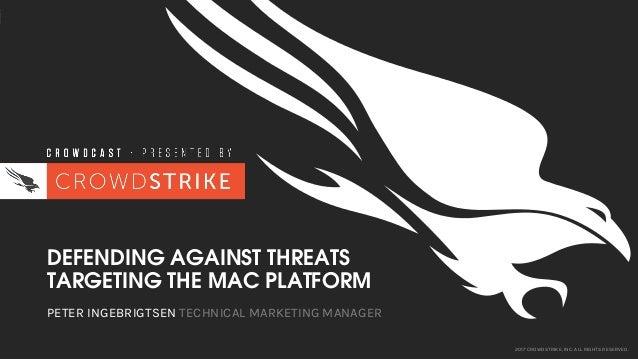 2017 CROWDSTRIKE, INC. ALL RIGHTS RESERVED. DEFENDING AGAINST THREATS TARGETING THE MAC PLATFORM PETER INGEBRIGTSEN TECHNI...
