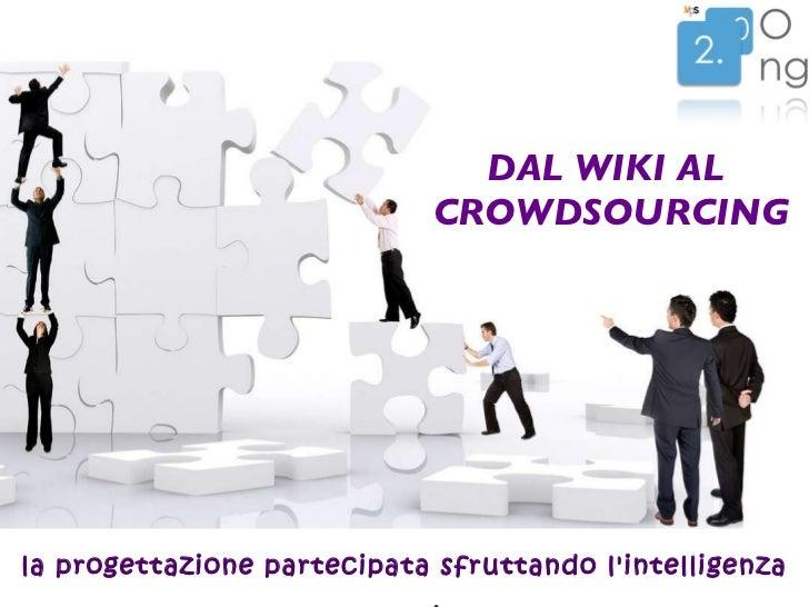 DAL WIKI AL  CROWDSOURCING <ul><li>la progettazione partecipata sfruttando l'intelligenza collettiva </li></ul>