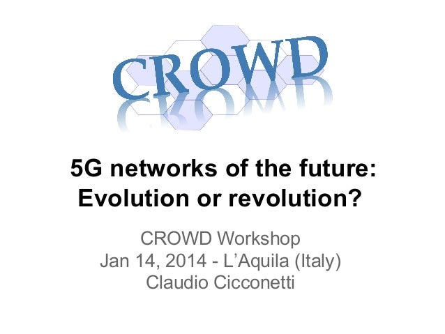 5G networks of the future: Evolution or revolution? CROWD Workshop Jan 14, 2014 - L'Aquila (Italy) Claudio Cicconetti