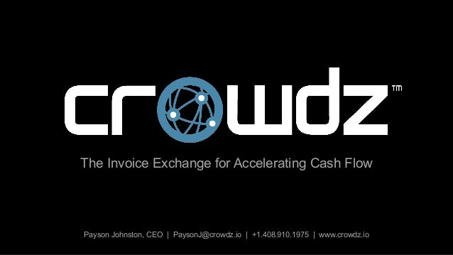 Payson Johnston, CEO | PaysonJ@crowdz.io | +1.408.910.1975 | www.crowdz.io The Invoice Exchange for Accelerating Cash Flow