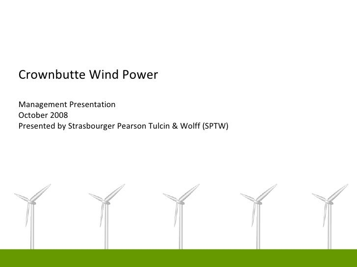 Crownbutte Wind Power  Management Presentation October 2008 Presented by Strasbourger Pearson Tulcin & Wolff (SPTW)