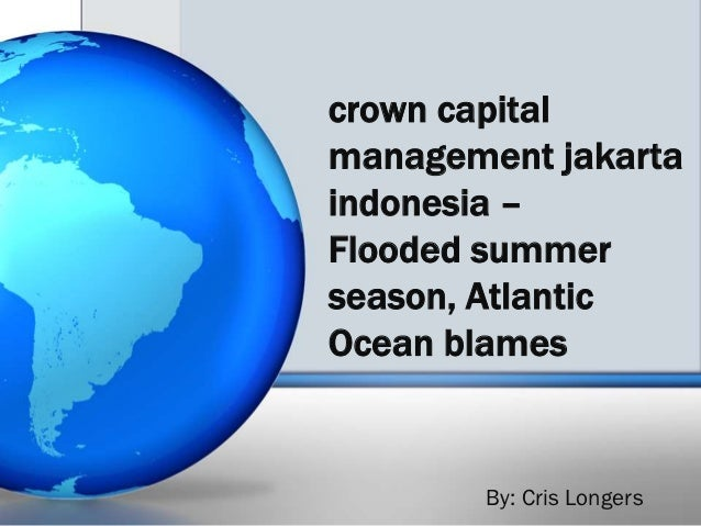 crown capitalmanagement jakartaindonesia –Flooded summerseason, AtlanticOcean blames       By: Cris Longers