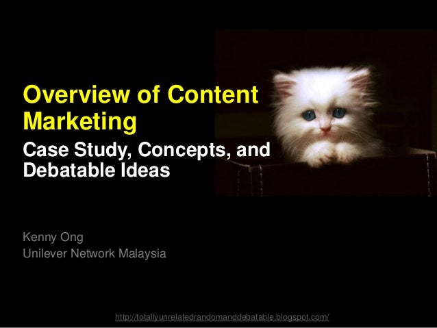 Overview of Content Marketing Case Study, Concepts, and Debatable Ideas  Kenny Ong Unilever Network Malaysia  http://total...