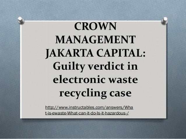 CROWN  MANAGEMENTJAKARTA CAPITAL: Guilty verdict in electronic waste  recycling casehttp://www.instructables.com/answers/W...