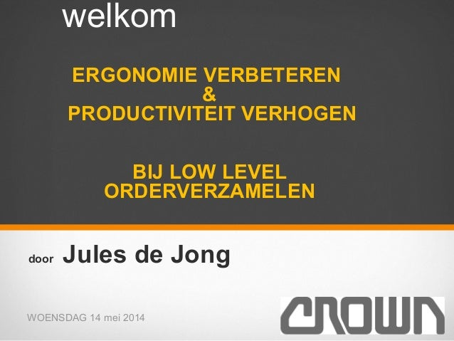 WOENSDAG 14 mei 2014 1 welkom ERGONOMIE VERBETEREN & PRODUCTIVITEIT VERHOGEN BIJ LOW LEVEL ORDERVERZAMELEN door Jules de J...