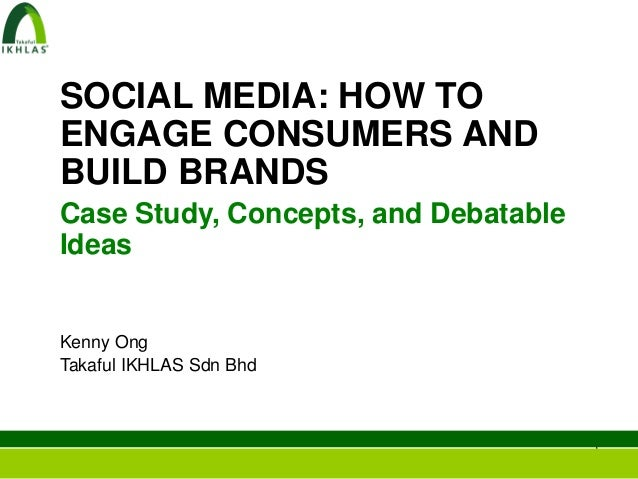 SOCIAL MEDIA: HOW TOENGAGE CONSUMERS ANDBUILD BRANDSCase Study, Concepts, and DebatableIdeasKenny OngTakaful IKHLAS Sdn Bh...