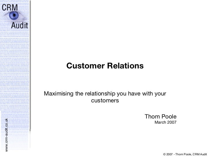 Customer Relations Maximising the relationship you have with your customers Thom Poole March 2007