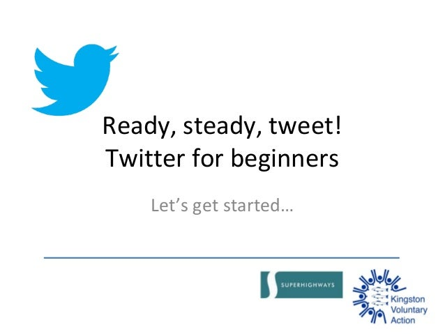 Ready, steady, tweet! Twitter for beginners Let's get started…