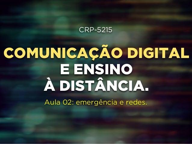 CRP-5215  !  COMUNICAÇÃO DIGITAL  !  E ENSINO  !  À DISTÂNCIA.  !  !  Aula 02: emergência e redes.