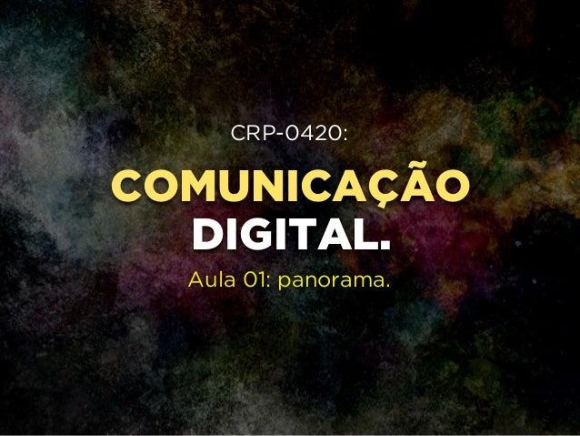 COMUNICAÇÃO DIGITAL. CRP-0420: ! ! ! Aula 01: panorama.