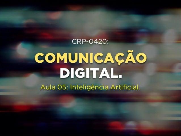 CRP-0420:  COMUNICAÇÃO  !  !  DIGITAL.  !  Aula 05: Inteligência Artificial.