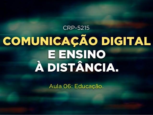 CRP-5215  COMUNICAÇÃO !  DIGITAL  E ENSINO  !  À DISTÂNCIA.  !  !  Aula 06: Educação.