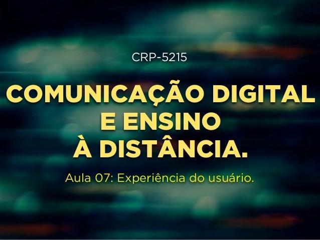 CRP-5215  !  COMUNICAÇÃO DIGITAL  !  E ENSINO  !  À DISTÂNCIA.  !  !  Aula 07: Experiência do usuário.