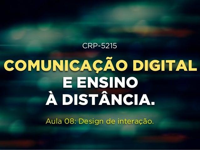 CRP-5215  COMUNICAÇÃO DIGITAL  E ENSINO  À DISTÂNCIA.  Aula 08: Design de interação.