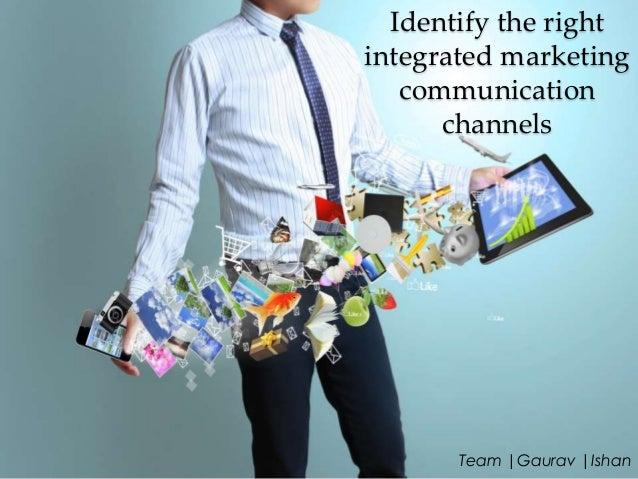 Identify the right integrated marketing communication channels  Team |Gaurav |Ishan