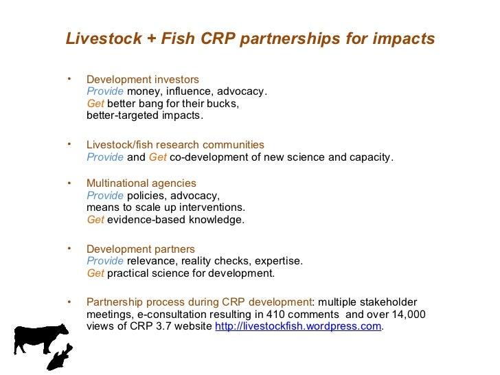 Livestock + Fish CRP partnerships for impacts <ul><li>Development investors  Provide  money, influence, advocacy. Get  bet...