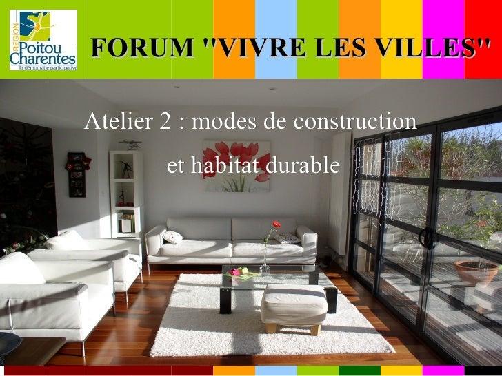 FORUM ''VIVRE LES VILLES'' <ul><ul><li>Atelier 2 : modes de construction  </li></ul></ul><ul><ul><li>et habitat durable </...