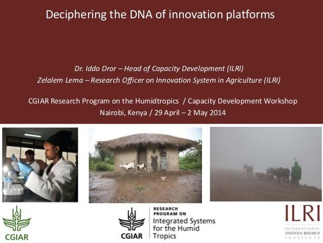 Deciphering the DNA of innovation platforms Dr. Iddo Dror – Head of Capacity Development (ILRI) Zelalem Lema – Research Of...