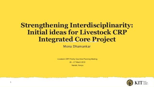 Strengthening Interdisciplinarity: Initial ideas for Livestock CRP Integrated Core Project Mona Dhamankar 1 Livestock CRP ...