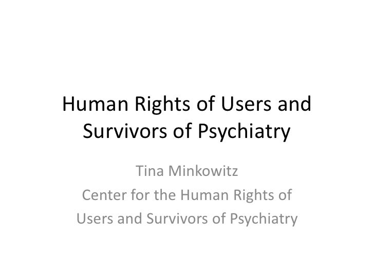Human Rights of Users and Survivors of Psychiatry<br />Tina Minkowitz<br />Center for the Human Rights of<br />Users and S...