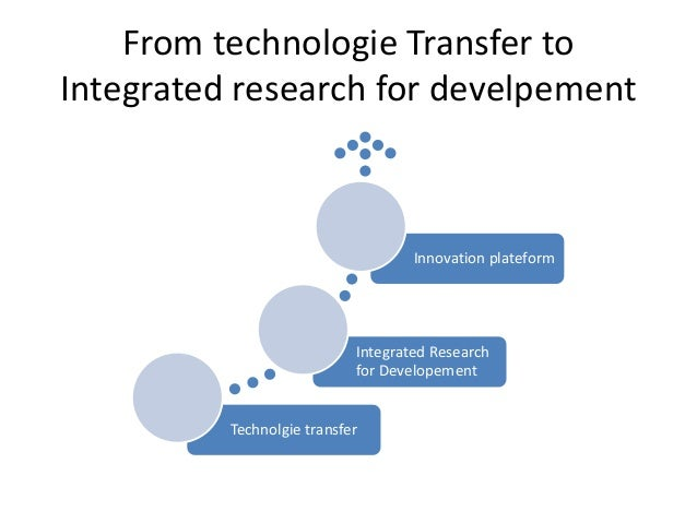 From technologie Transfer to  Integrated research for develpement  Integrated Research  for Developement  Technolgie trans...