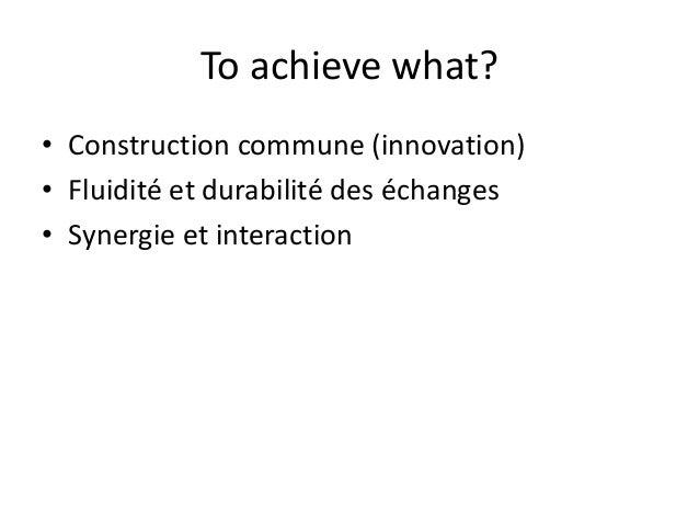 To achieve what?  • Construction commune (innovation)  • Fluidité et durabilité des échanges  • Synergie et interaction