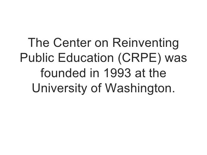 The Center on Reinventing Public Education (CRPE) was founded in 1993 at the University of Washington.