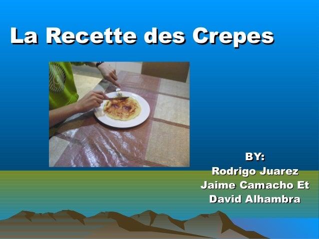 La Recette des CrepesLa Recette des Crepes BY:BY: Rodrigo JuarezRodrigo Juarez Jaime Camacho EtJaime Camacho Et David Alha...