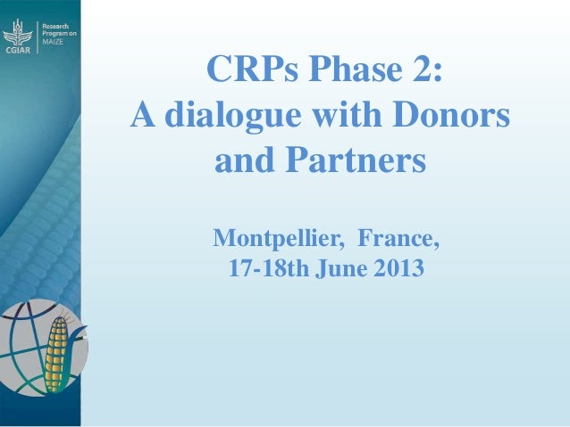 CRPs Phase 2: A dialogue with Donors and Partners Montpellier, France, 17-18th June 2013