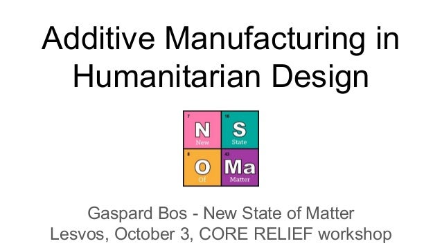 Additive Manufacturing in Humanitarian Design Gaspard Bos - New State of Matter Lesvos, October 3, CORE RELIEF workshop