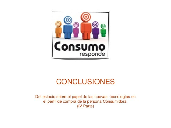 CONCLUSIONES Del estudio sobre el papel de las nuevas  tecnologías en el perfil de compra de la persona Consumidora  (IV P...
