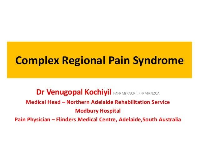 Complex Regional Pain Syndrome Dr Venugopal Kochiyil FAFRM(RACP), FFPMANZCA Medical Head – Northern Adelaide Rehabilitatio...