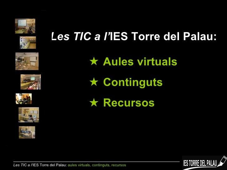 Les TIC a l' IES Torre del Palau:    Aules virtuals    Continguts    Recursos Les TIC a l' IES Torre del Palau:  aules ...
