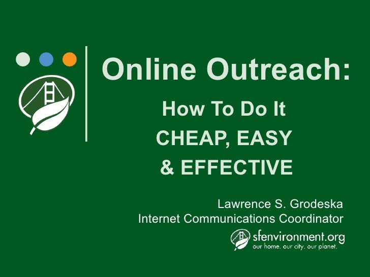 Online Outreach:     How To Do It     CHEAP, EASY     & EFFECTIVE                Lawrence S. Grodeska   Internet Communica...