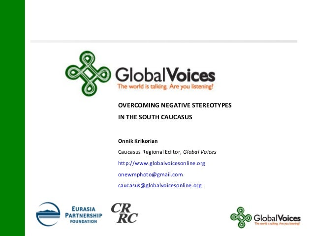 OVERCOMING NEGATIVE STEREOTYPES IN THE SOUTH CAUCASUS Onnik Krikorian Caucasus Regional Editor, Global Voices http://www.g...