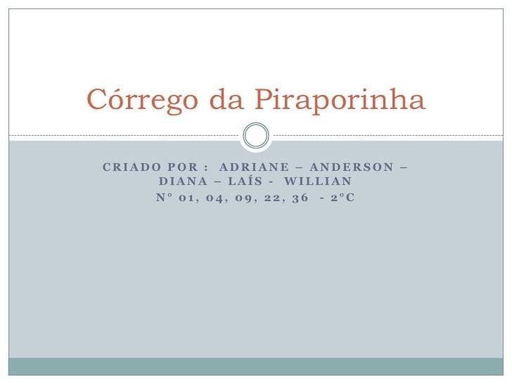 Córrego da Piraporinha CRIADO POR : ADRIANE – ANDERSON –       DIANA – LAÍS - WILLIAN      N° 01, 04, 09, 22, 36 - 2°C