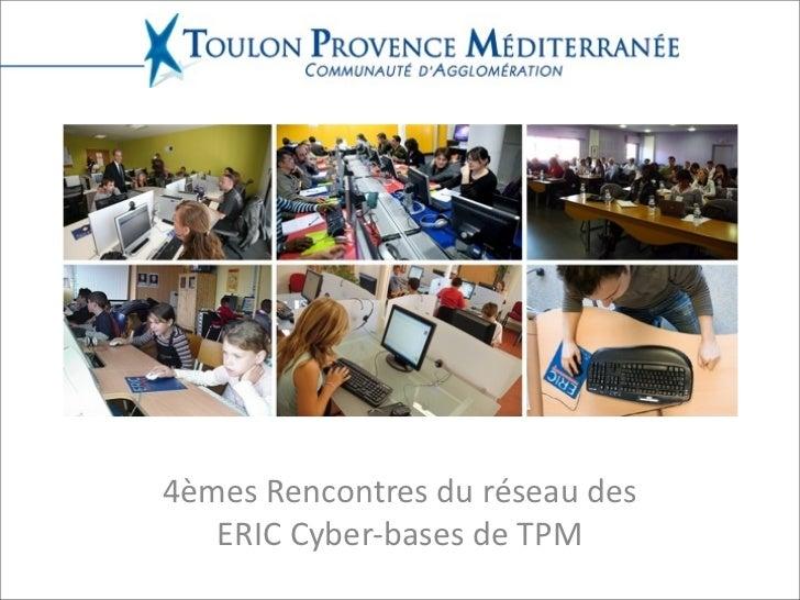 4èmes  Rencontres  du  réseau  des      ERIC  Cyber-‐bases  de  TPM