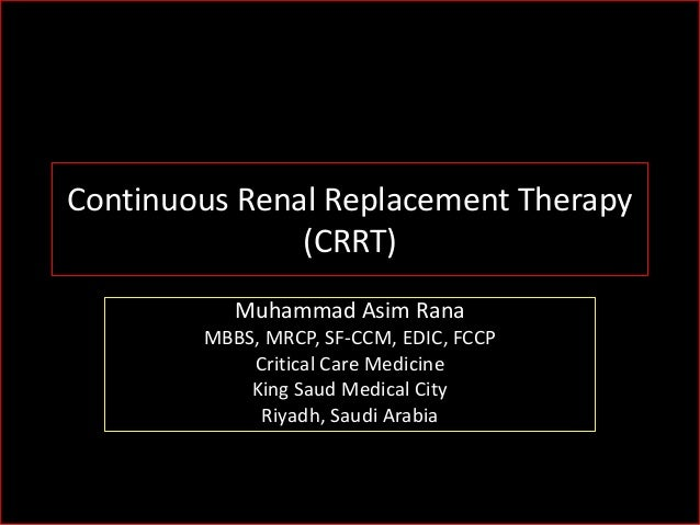 Continuous Renal Replacement Therapy (CRRT) Muhammad Asim Rana MBBS, MRCP, SF-CCM, EDIC, FCCP Critical Care Medicine King ...
