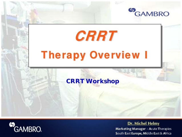 Dr. Michel Helmy Marketing Manager – Acute Therapies South East Europe, Middle East & Africa CRRT Workshop CRRT Therapy Ov...